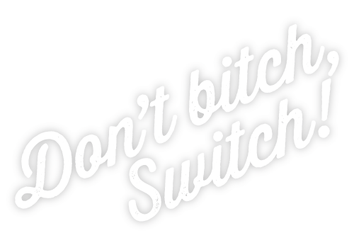 Don't Bitch, Switch!